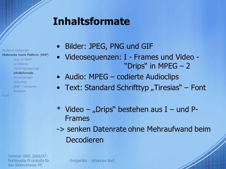 """Seminar HWS 2006/07 - Multimedia-Protokolle für den Wohnzimmer-PC Endgeräte - Johannes Kieß Inhaltsformate Bilder: JPEG, PNG und GIF Videosequenzen: I - Frames und Video - Drips in MPEG – 2 Audio: MPEG – codierte Audioclips Text: Standard Schrifttyp """"Tiresias – Font * Video – """"Drips bestehen aus I – und P- Frames -> senken Datenrate ohne Mehraufwand beim Decodieren Moderne Endgeräte Multimedia Home Platform (MHP) Was ist MHP."""