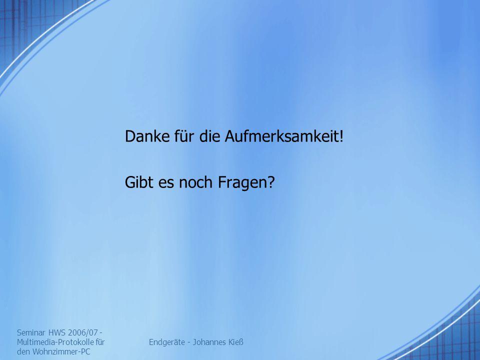 Seminar HWS 2006/07 - Multimedia-Protokolle für den Wohnzimmer-PC Endgeräte - Johannes Kieß Danke für die Aufmerksamkeit! Gibt es noch Fragen?