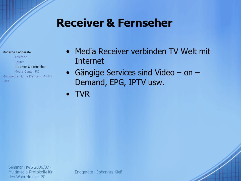 Seminar HWS 2006/07 - Multimedia-Protokolle für den Wohnzimmer-PC Endgeräte - Johannes Kieß Receiver & Fernseher Media Receiver verbinden TV Welt mit Internet Gängige Services sind Video – on – Demand, EPG, IPTV usw.