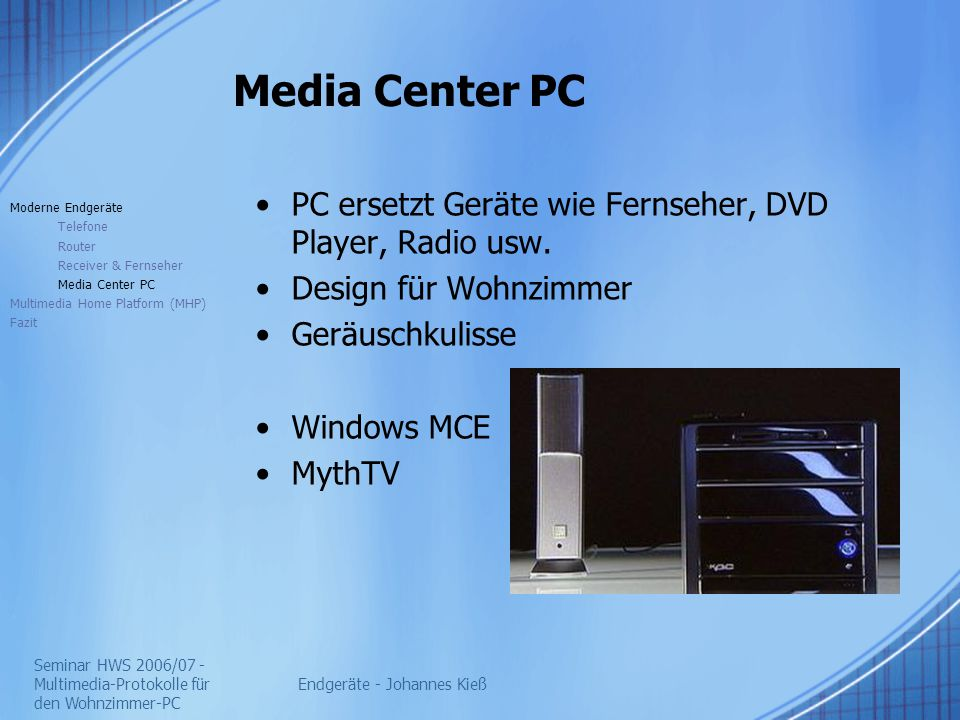 Seminar HWS 2006/07 - Multimedia-Protokolle für den Wohnzimmer-PC Endgeräte - Johannes Kieß Media Center PC PC ersetzt Geräte wie Fernseher, DVD Player, Radio usw.