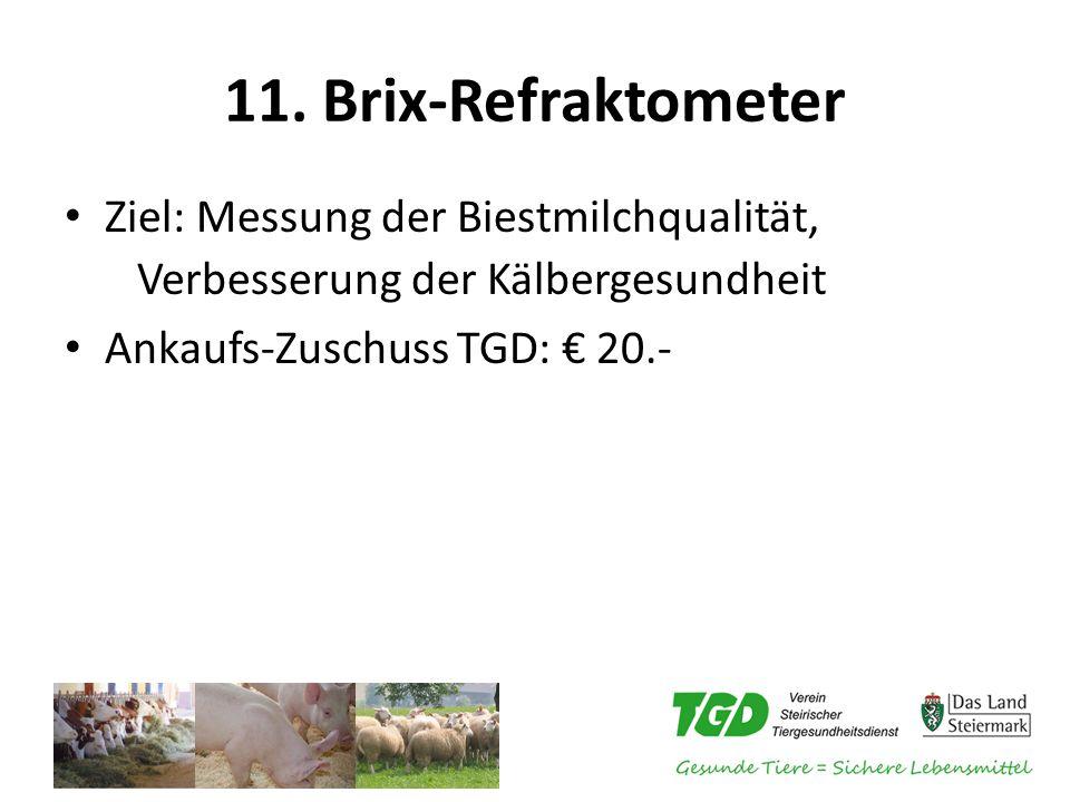 11. Brix-Refraktometer Ziel: Messung der Biestmilchqualität, Verbesserung der Kälbergesundheit Ankaufs-Zuschuss TGD: € 20.-