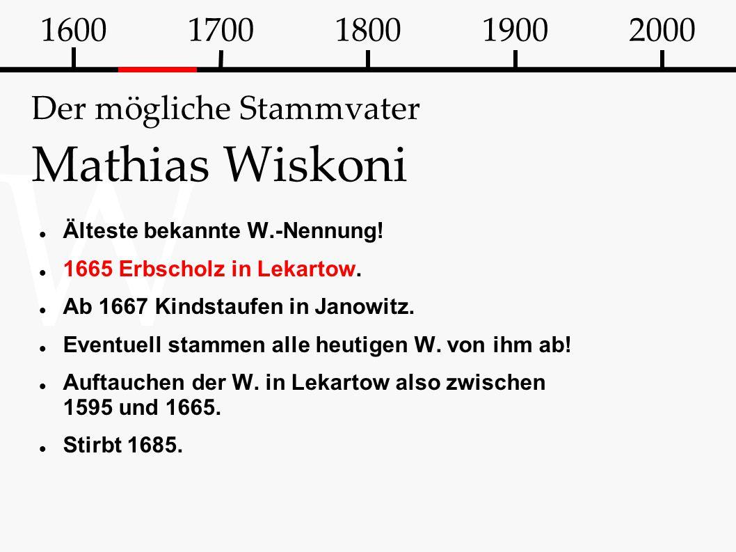W Der mögliche Stammvater Mathias Wiskoni Älteste bekannte W.-Nennung! 1665 Erbscholz in Lekartow. Ab 1667 Kindstaufen in Janowitz. Eventuell stammen