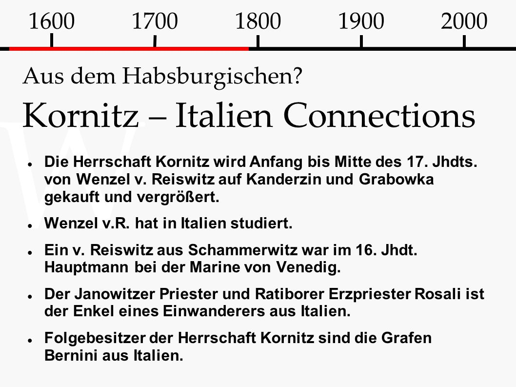 W Aus dem Habsburgischen? Kornitz – Italien Connections Die Herrschaft Kornitz wird Anfang bis Mitte des 17. Jhdts. von Wenzel v. Reiswitz auf Kanderz
