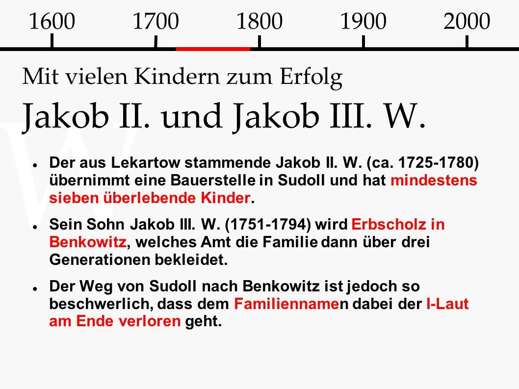 W Mit vielen Kindern zum Erfolg Jakob II. und Jakob III. W. Der aus Lekartow stammende Jakob II. W. (ca. 1725-1780) übernimmt eine Bauerstelle in Sudo