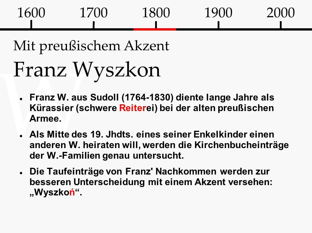 W Mit preußischem Akzent Franz Wyszkon Franz W. aus Sudoll (1764-1830) diente lange Jahre als Kürassier (schwere Reiterei) bei der alten preußischen A