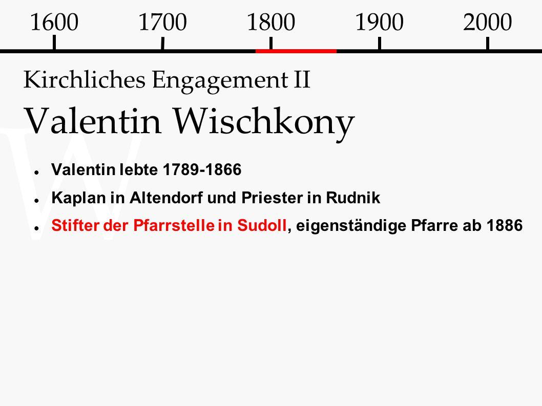 W Kirchliches Engagement II Valentin Wischkony Valentin lebte 1789-1866 Kaplan in Altendorf und Priester in Rudnik Stifter der Pfarrstelle in Sudoll,