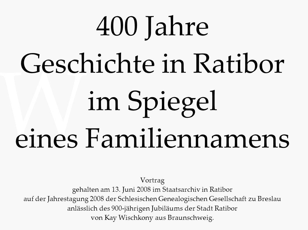 W 400 Jahre Geschichte in Ratibor im Spiegel eines Familiennamens Vortrag gehalten am 13. Juni 2008 im Staatsarchiv in Ratibor auf der Jahrestagung 20