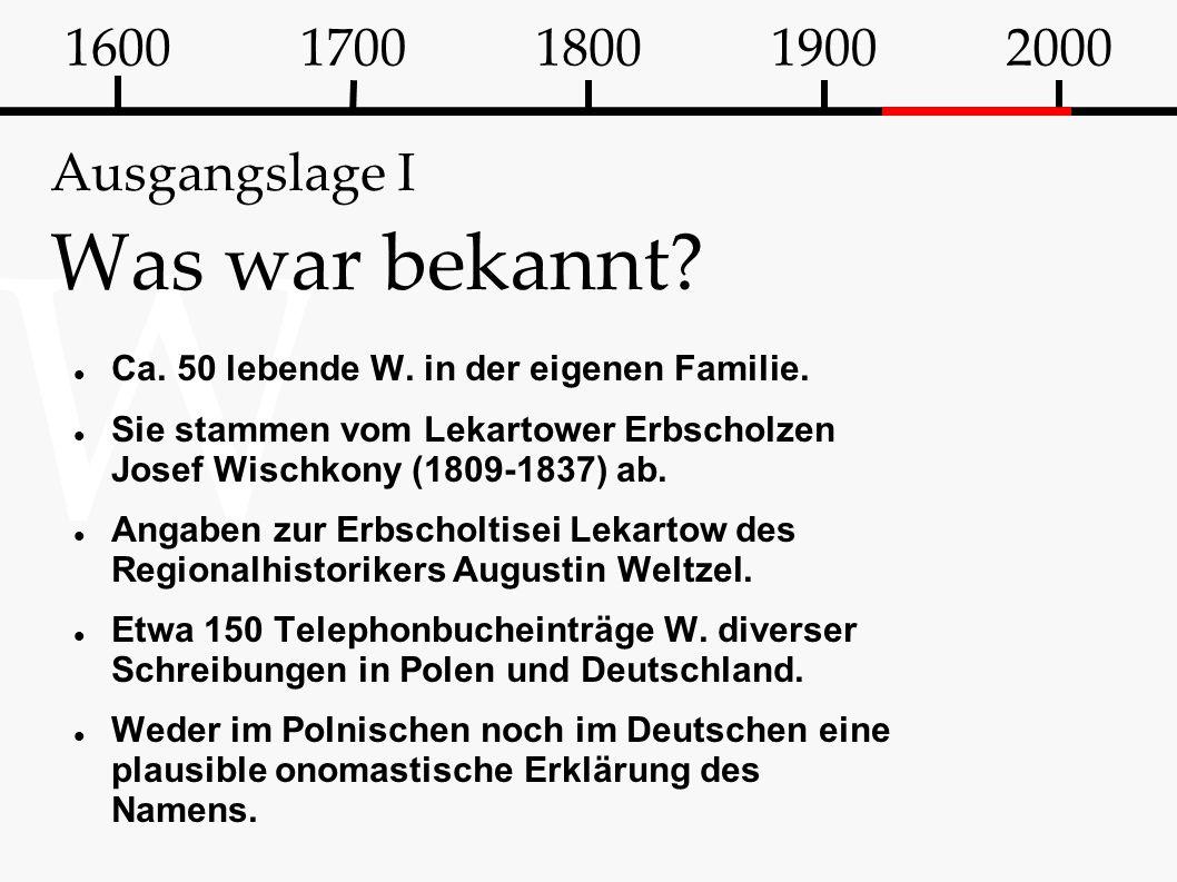 W Ausgangslage I Was war bekannt? Ca. 50 lebende W. in der eigenen Familie. Sie stammen vom Lekartower Erbscholzen Josef Wischkony (1809-1837) ab. Ang