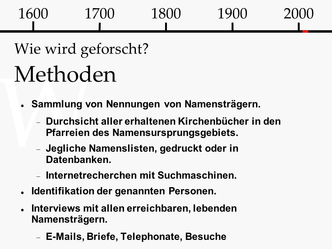 W Wie wird geforscht? Methoden Sammlung von Nennungen von Namensträgern.  Durchsicht aller erhaltenen Kirchenbücher in den Pfarreien des Namensurspru