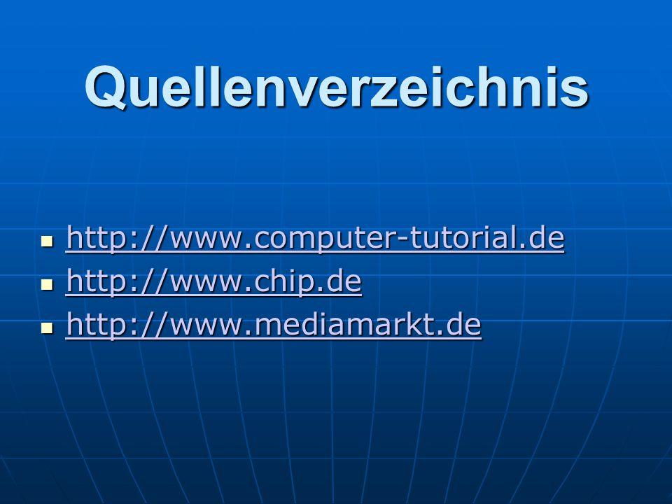 Quellenverzeichnis http://www.computer-tutorial.de http://www.computer-tutorial.de http://www.computer-tutorial.de http://www.chip.de http://www.chip.