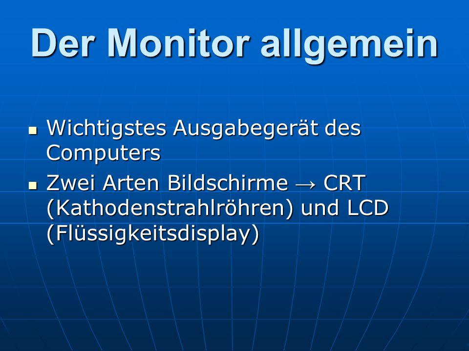 Der Monitor allgemein Wichtigstes Ausgabegerät des Computers Wichtigstes Ausgabegerät des Computers Zwei Arten Bildschirme → CRT (Kathodenstrahlröhren) und LCD (Flüssigkeitsdisplay) Zwei Arten Bildschirme → CRT (Kathodenstrahlröhren) und LCD (Flüssigkeitsdisplay)
