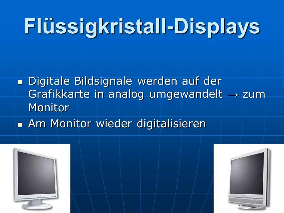 Flüssigkristall-Displays Digitale Bildsignale werden auf der Grafikkarte in analog umgewandelt → zum Monitor Digitale Bildsignale werden auf der Grafikkarte in analog umgewandelt → zum Monitor Am Monitor wieder digitalisieren Am Monitor wieder digitalisieren