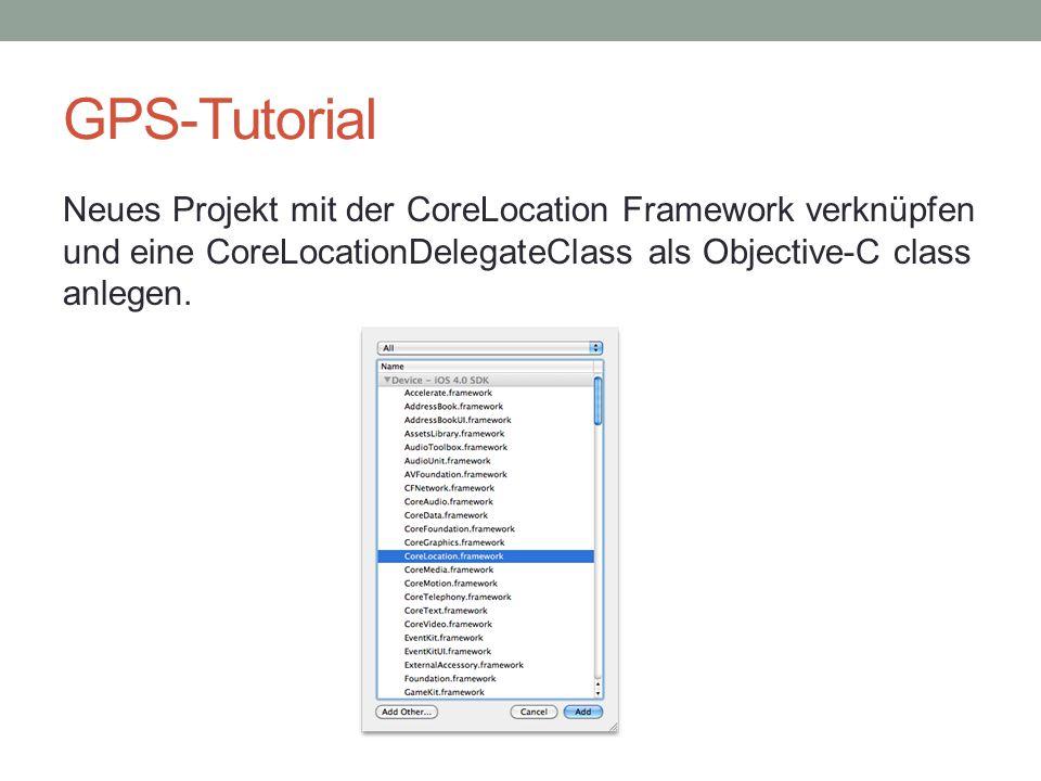 GPS-Tutorial Neues Projekt mit der CoreLocation Framework verknüpfen und eine CoreLocationDelegateClass als Objective-C class anlegen.