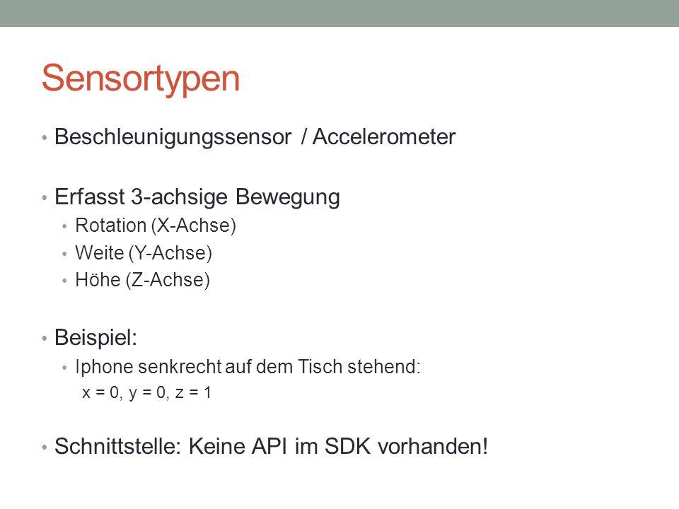 Sensortypen Beschleunigungssensor / Accelerometer Erfasst 3-achsige Bewegung Rotation (X-Achse) Weite (Y-Achse) Höhe (Z-Achse) Beispiel: Iphone senkrecht auf dem Tisch stehend: x = 0, y = 0, z = 1 Schnittstelle: Keine API im SDK vorhanden!