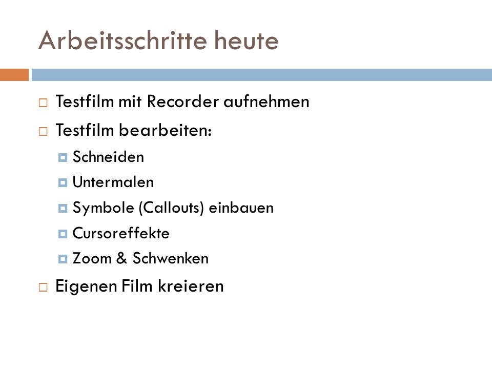 Arbeitsschritte heute  Testfilm mit Recorder aufnehmen  Testfilm bearbeiten:  Schneiden  Untermalen  Symbole (Callouts) einbauen  Cursoreffekte