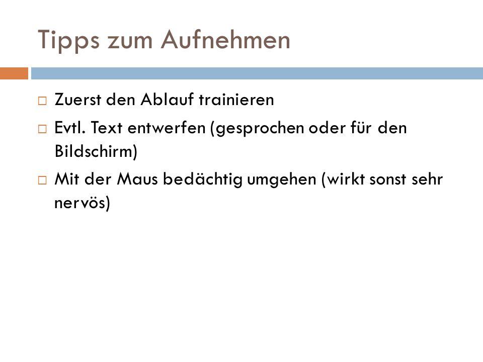 Tipps zum Aufnehmen  Zuerst den Ablauf trainieren  Evtl. Text entwerfen (gesprochen oder für den Bildschirm)  Mit der Maus bedächtig umgehen (wirkt