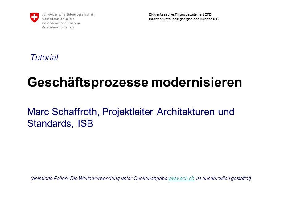 Eidgenössisches Finanzdepartement EFD Informatiksteuerungsorgan des Bundes ISB Geschäftsprozesse modernisieren Marc Schaffroth, Projektleiter Architekturen und Standards, ISB Tutorial (animierte Folien.