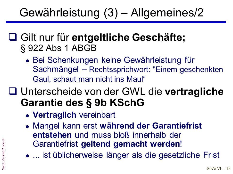 SoWi VL - 18 Barta: Zivilrecht online Gewährleistung (3) – Allgemeines/2 qGilt nur für entgeltliche Geschäfte; § 922 Abs 1 ABGB l Bei Schenkungen keine Gewährleistung für Sachmängel – Rechtssprichwort: Einem geschenkten Gaul, schaut man nicht ins Maul qUnterscheide von der GWL die vertragliche Garantie des § 9b KSchG l Vertraglich vereinbart l Mangel kann erst während der Garantiefrist entstehen und muss bloß innerhalb der Garantiefrist geltend gemacht werden.
