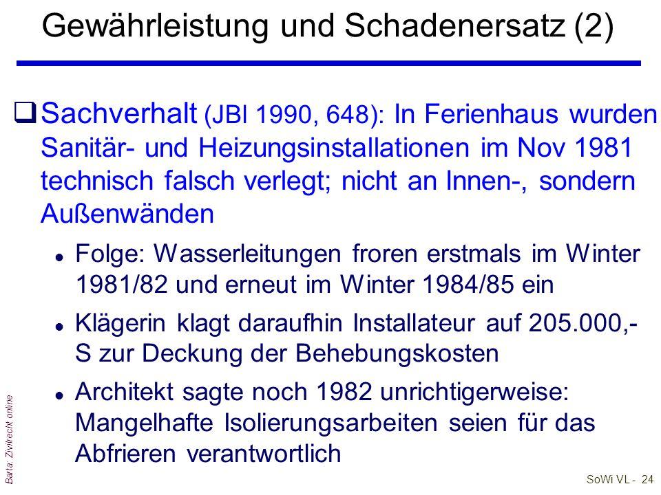 SoWi VL - 24 Barta: Zivilrecht online qSachverhalt (JBl 1990, 648): In Ferienhaus wurden Sanitär- und Heizungsinstallationen im Nov 1981 technisch falsch verlegt; nicht an Innen-, sondern Außenwänden l Folge: Wasserleitungen froren erstmals im Winter 1981/82 und erneut im Winter 1984/85 ein l Klägerin klagt daraufhin Installateur auf 205.000,- S zur Deckung der Behebungskosten l Architekt sagte noch 1982 unrichtigerweise: Mangelhafte Isolierungsarbeiten seien für das Abfrieren verantwortlich Gewährleistung und Schadenersatz (2)