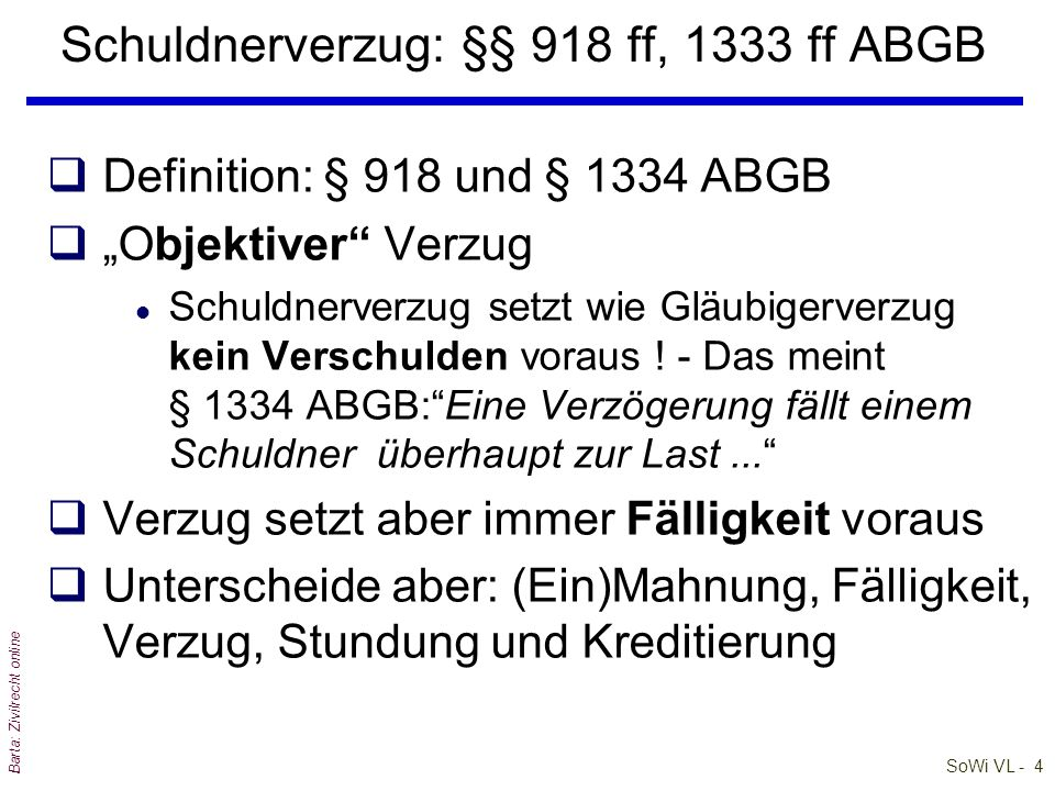 """SoWi VL - 4 Barta: Zivilrecht online Schuldnerverzug: §§ 918 ff, 1333 ff ABGB qDefinition: § 918 und § 1334 ABGB q""""Objektiver Verzug l Schuldnerverzug setzt wie Gläubigerverzug kein Verschulden voraus ."""
