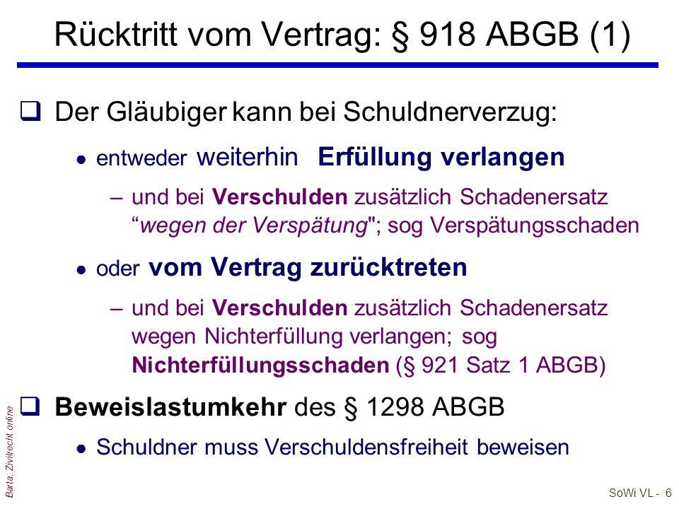 SoWi VL - 6 Barta: Zivilrecht online qDer Gläubiger kann bei Schuldnerverzug: ● entweder weiterhin Erfüllung verlangen –und bei Verschulden zusätzlich Schadenersatz wegen der Verspätung ; sog Verspätungsschaden ● oder vom Vertrag zurücktreten –und bei Verschulden zusätzlich Schadenersatz wegen Nichterfüllung verlangen; sog Nichterfüllungsschaden (§ 921 Satz 1 ABGB) qBeweislastumkehr des § 1298 ABGB ● Schuldner muss Verschuldensfreiheit beweisen Rücktritt vom Vertrag: § 918 ABGB (1)