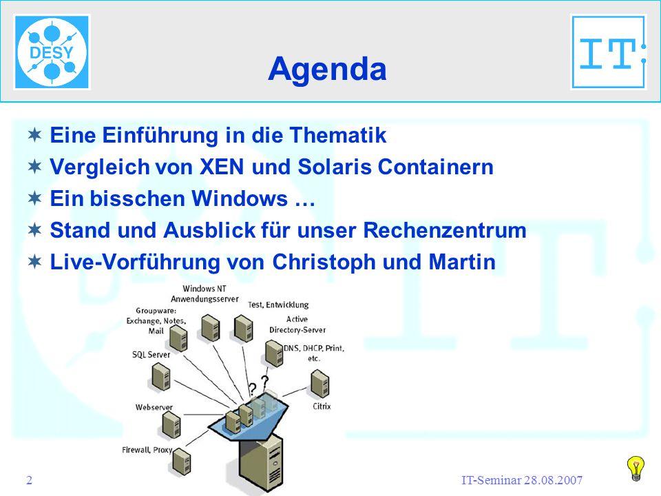 IT-Seminar 28.08.2007Virtualisierung@IT-SysOps2 Agenda  Eine Einführung in die Thematik  Vergleich von XEN und Solaris Containern  Ein bisschen Windows …  Stand und Ausblick für unser Rechenzentrum  Live-Vorführung von Christoph und Martin