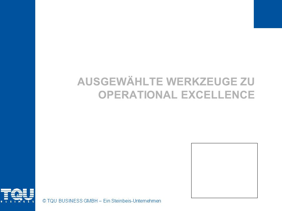 © TQU BUSINESS GMBH - Ein Steinbeis-Unternehmen TQU OPEX WERKZEUGE Werkzeuge ANWENDUNG S-I-P-O-C Abgrenzung eines Prozesses, eines Verbesserungsprojekts; was ist innerhalb, was außerhalb des Fokus S Process-Mapping Überblick gewinnen, versteckten Fabrik aufdecken; Definition der kritischen Output- und Inputvariablen; Identifizierung ggf.