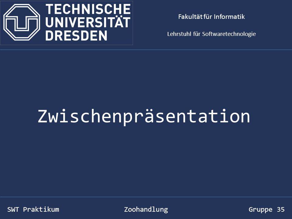 SWT Praktikum Zoohandlung Gruppe 35 Zwischenpräsentation Fakultät für Informatik Lehrstuhl für Softwaretechnologie