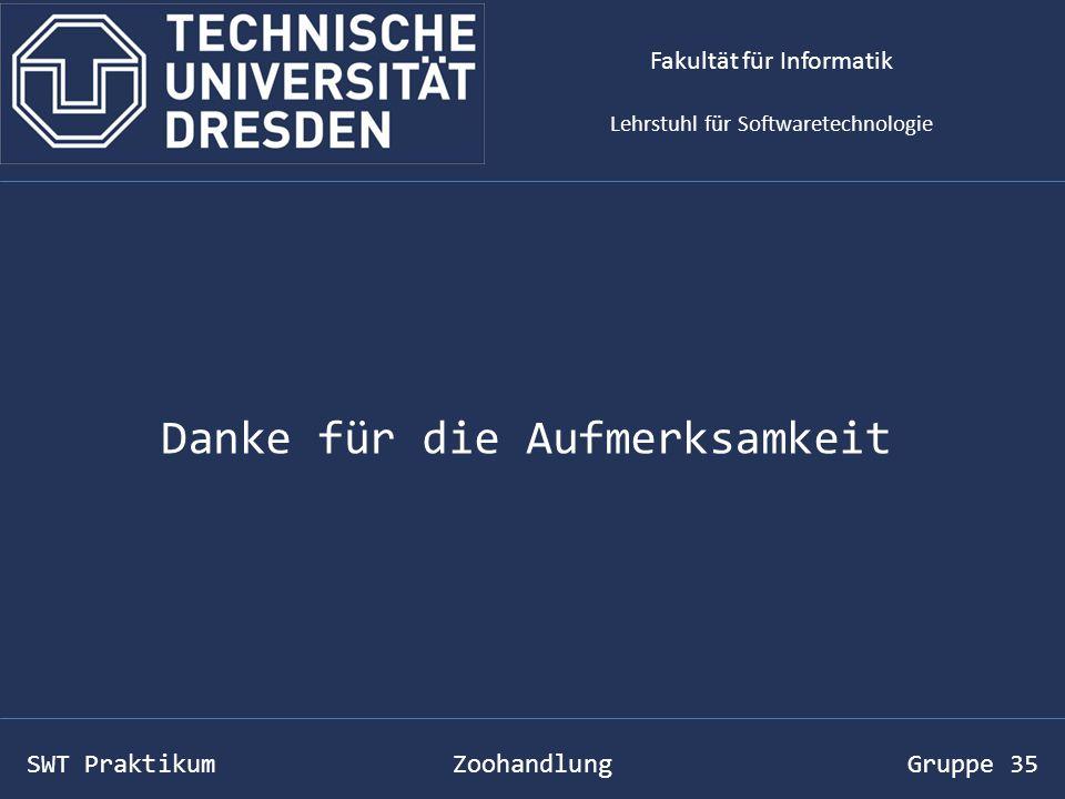 SWT Praktikum Zoohandlung Gruppe 35 Danke für die Aufmerksamkeit Fakultät für Informatik Lehrstuhl für Softwaretechnologie