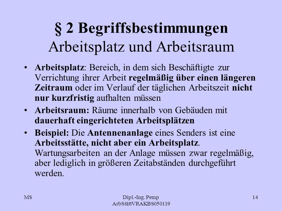 MSDipl.-Ing. Pemp ArbStättVRAKBS050119 14 § 2 Begriffsbestimmungen Arbeitsplatz und Arbeitsraum Arbeitsplatz: Bereich, in dem sich Beschäftigte zur Ve