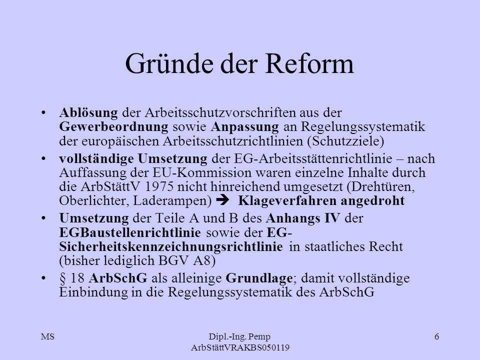 MSDipl.-Ing. Pemp ArbStättVRAKBS050119 6 Gründe der Reform Ablösung der Arbeitsschutzvorschriften aus der Gewerbeordnung sowie Anpassung an Regelungss