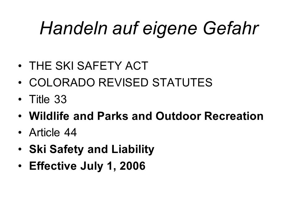 Handeln auf eigene Gefahr THE SKI SAFETY ACT COLORADO REVISED STATUTES Title 33 Wildlife and Parks and Outdoor Recreation Article 44 Ski Safety and Liability Effective July 1, 2006