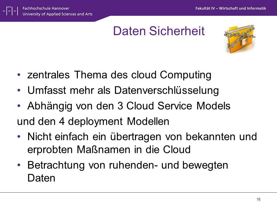 16 Daten Sicherheit zentrales Thema des cloud Computing Umfasst mehr als Datenverschlüsselung Abhängig von den 3 Cloud Service Models und den 4 deploy