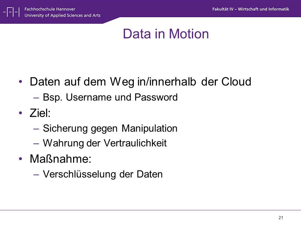 21 Data in Motion Daten auf dem Weg in/innerhalb der Cloud –Bsp. Username und Password Ziel: –Sicherung gegen Manipulation –Wahrung der Vertraulichkei