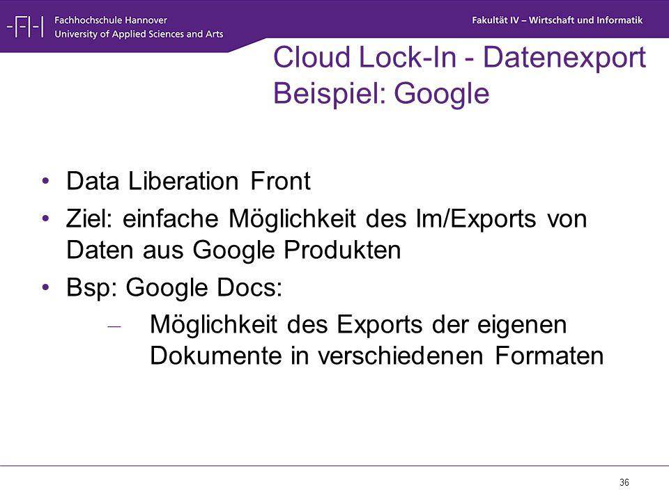 36 Cloud Lock-In - Datenexport Beispiel: Google Data Liberation Front Ziel: einfache Möglichkeit des Im/Exports von Daten aus Google Produkten Bsp: Go