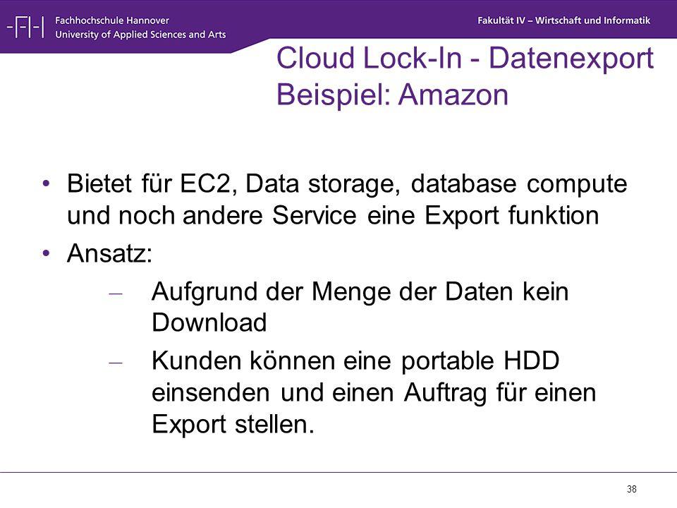 38 Cloud Lock-In - Datenexport Beispiel: Amazon Bietet für EC2, Data storage, database compute und noch andere Service eine Export funktion Ansatz: –
