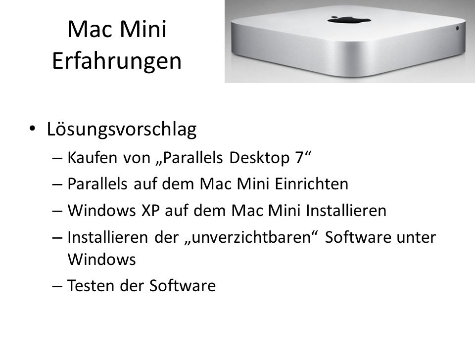 "Mac Mini Erfahrungen Lösungsvorschlag – Kaufen von ""Parallels Desktop 7 – Parallels auf dem Mac Mini Einrichten – Windows XP auf dem Mac Mini Installieren – Installieren der ""unverzichtbaren Software unter Windows – Testen der Software"