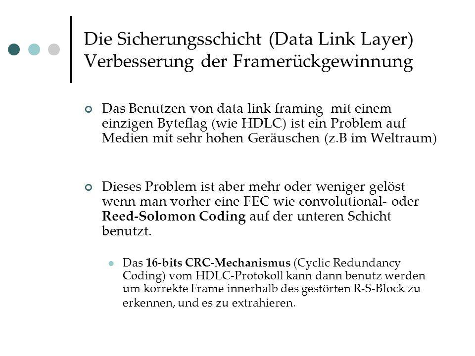 Die Sicherungsschicht (Data Link Layer) Verbesserung der Framerückgewinnung Das Benutzen von data link framing mit einem einzigen Byteflag (wie HDLC) ist ein Problem auf Medien mit sehr hohen Geräuschen (z.B im Weltraum) Dieses Problem ist aber mehr oder weniger gelöst wenn man vorher eine FEC wie convolutional- oder Reed-Solomon Coding auf der unteren Schicht benutzt.