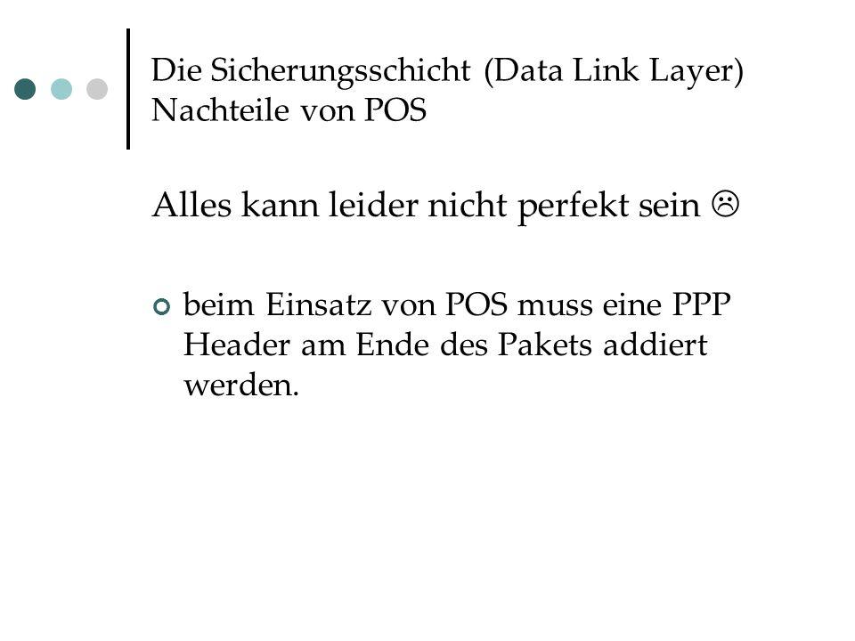 Die Sicherungsschicht (Data Link Layer) Nachteile von POS Alles kann leider nicht perfekt sein  beim Einsatz von POS muss eine PPP Header am Ende des Pakets addiert werden.