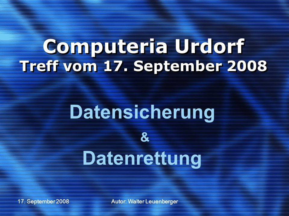17. September 2008Autor: Walter Leuenberger Computeria Urdorf Treff vom 17. September 2008 Datensicherung & Datenrettung