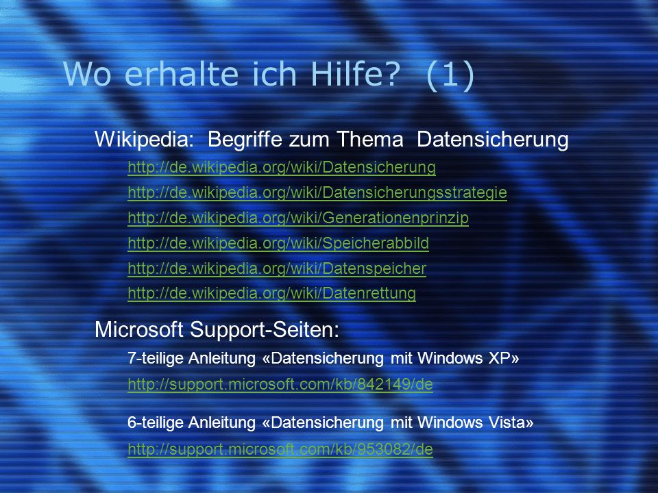 Wo erhalte ich Hilfe? (1) Wikipedia: Begriffe zum Thema Datensicherung http://de.wikipedia.org/wiki/Datensicherung http://de.wikipedia.org/wiki/Datens