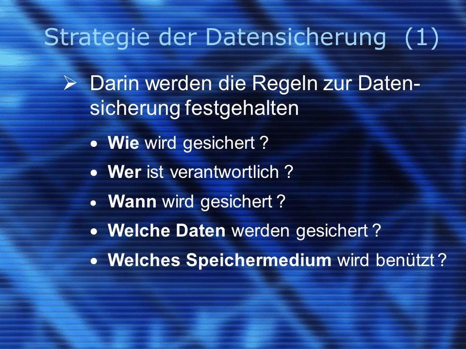 Strategie der Datensicherung (1)  Darin werden die Regeln zur Daten- sicherung festgehalten  Wie wird gesichert ?  Wer ist verantwortlich ?  Wann