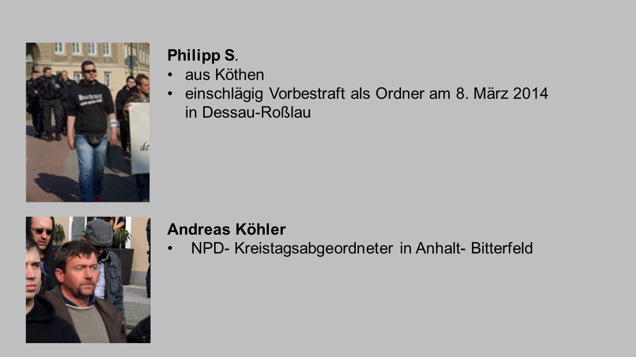 Philipp S. aus Köthen einschlägig Vorbestraft als Ordner am 8. März 2014 in Dessau-Roßlau Andreas Köhler NPD- Kreistagsabgeordneter in Anhalt- Bitterf