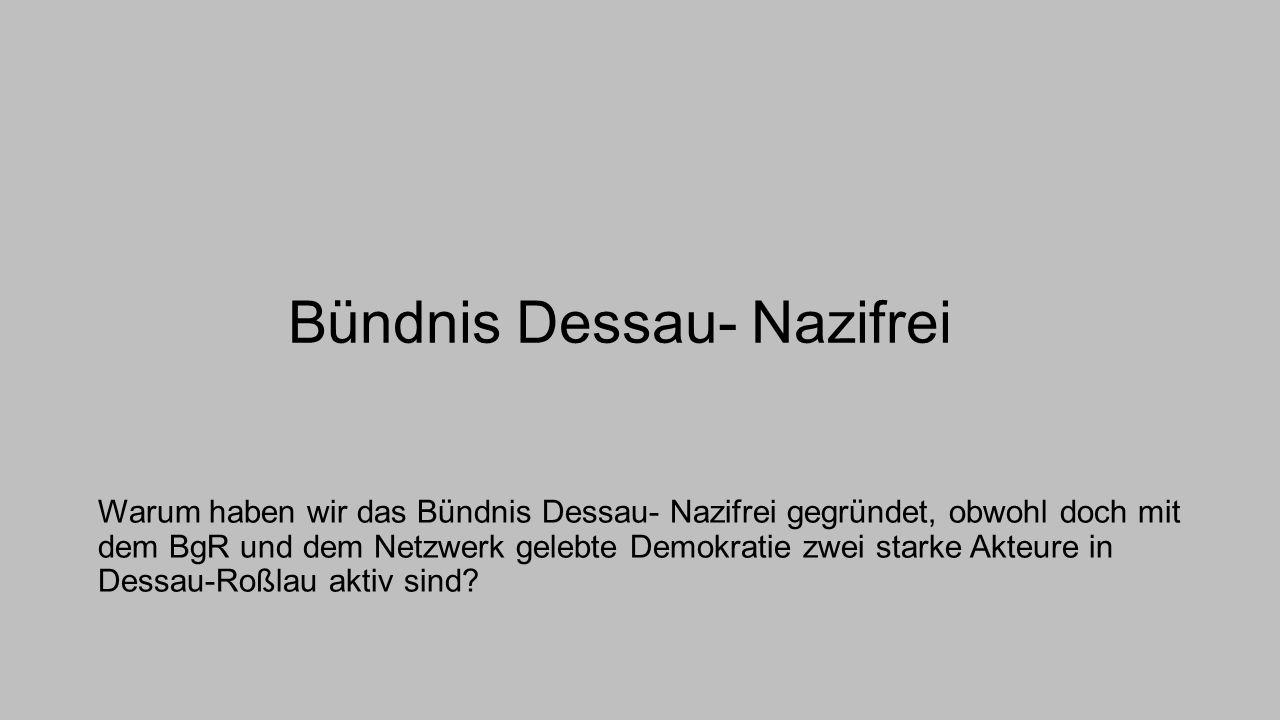 Bündnis Dessau- Nazifrei Warum haben wir das Bündnis Dessau- Nazifrei gegründet, obwohl doch mit dem BgR und dem Netzwerk gelebte Demokratie zwei star