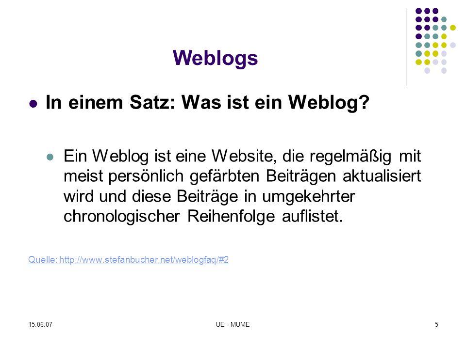 15.06.07UE - MUME6 Vorteile von Weblogs Weblogs bieten die Funktionalität von einfachen Content- Management-Systemen, sind aber viel schneller zu installieren (etwa eine halbe Stunde im Vergleich zu mehreren Mann-Wochen oder gar Mann-Monaten) und sie sind sehr billig.