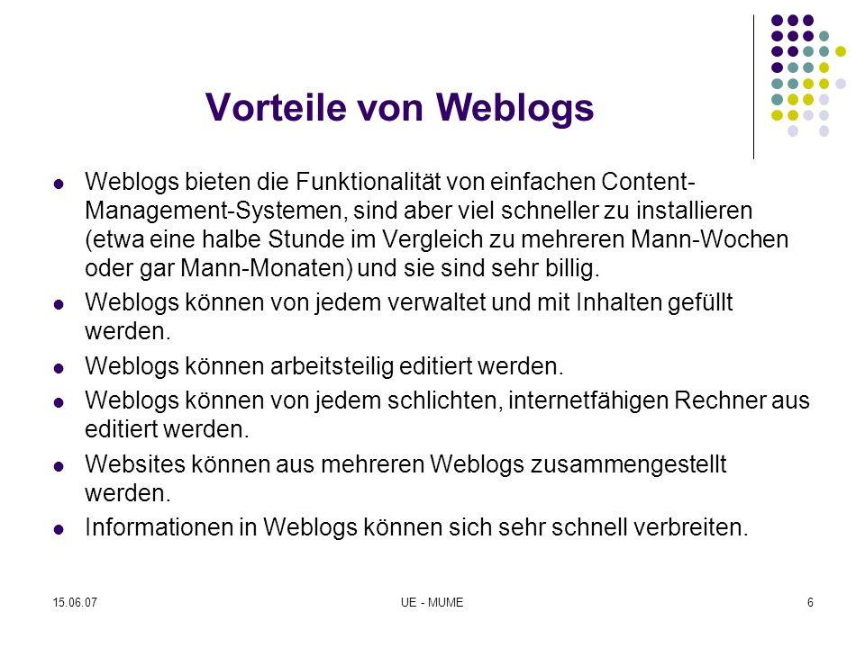 Nachteile von Weblogs Weblogs bestehen aus einer einzelnen Webseite Weblogs eignen sich nicht für längere Abhandlungen Es sind Grundkenntnisse in HTML notwendig, wenn man in Weblog-Beiträgen Links oder Graphiken einbauen oder Dateien zum Download anbieten will Weblogs editieren ist ähnlich einfach wie Leserbriefe schreiben Weblogs bestehen möglicherweise aus Beiträgen zu höchst unterschiedlichen Themen 15.06.07UE - MUME7