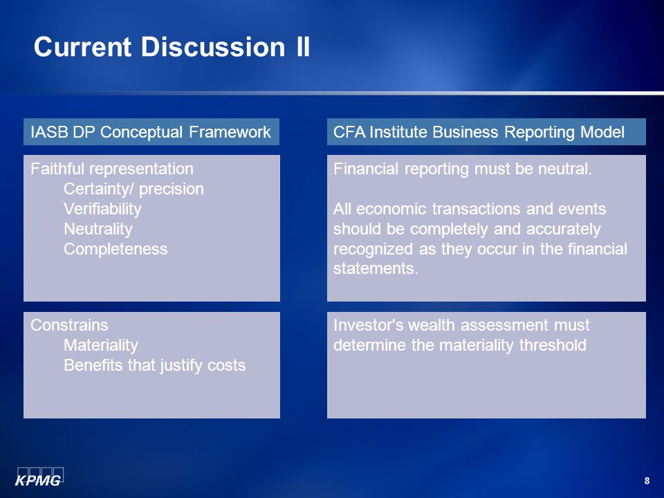 8 Current Discussion II IASB DP Conceptual FrameworkCFA Institute Business Reporting Model Faithful representation Certainty/ precision Verifiability Neutrality Completeness Financial reporting must be neutral.