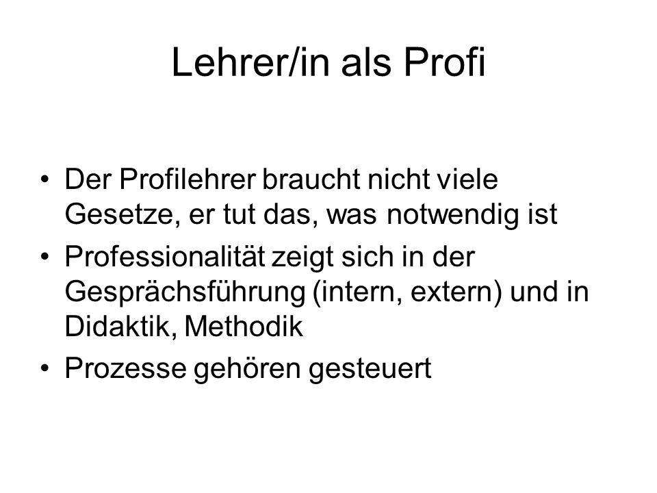 Lehrer/in als Profi Der Profilehrer braucht nicht viele Gesetze, er tut das, was notwendig ist Professionalität zeigt sich in der Gesprächsführung (intern, extern) und in Didaktik, Methodik Prozesse gehören gesteuert