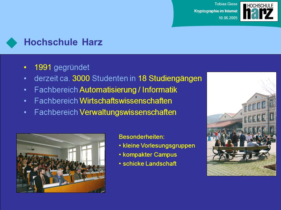 Tobias Giese Kryptographie im Internet 10.06.2005 Hochschule Harz 1991 gegründet derzeit ca. 3000 Studenten in 18 Studiengängen Fachbereich Automatisi