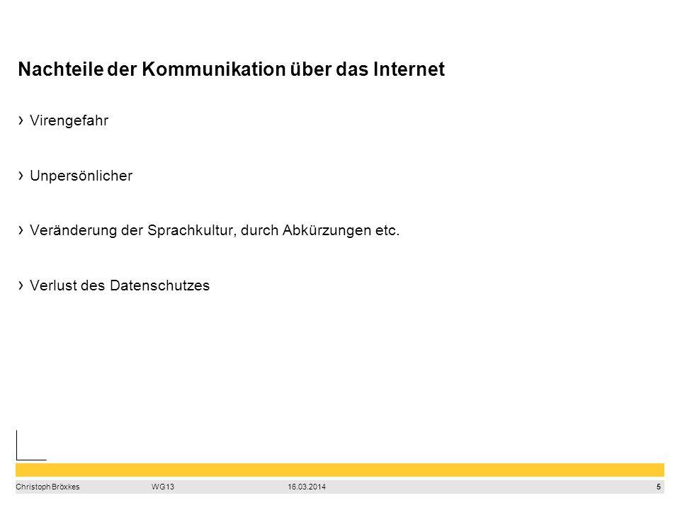 5 Christoph BröxkesWG1316.03.2014 Nachteile der Kommunikation über das Internet Virengefahr Unpersönlicher Veränderung der Sprachkultur, durch Abkürzungen etc.
